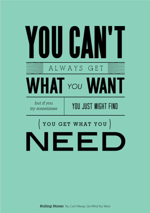 You can't always get what you want but if you try sometime you just might find you get what you need