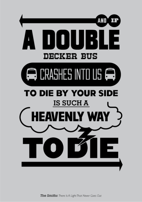 And if a double decker bus crushes into us to die by your side it's such a heavenly way to die