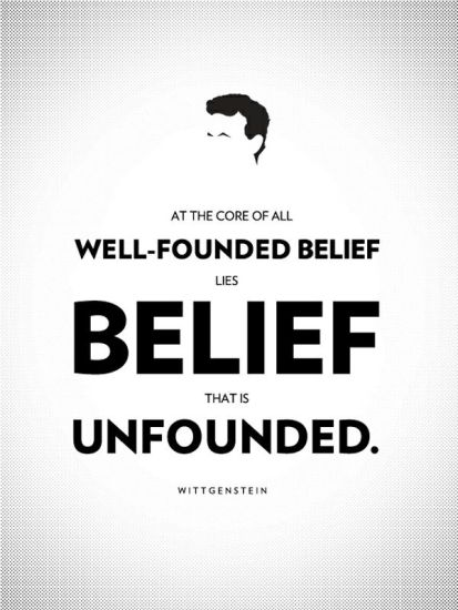 Wittgenstein: at the core of all well-founded belief lies belief that is unfounded